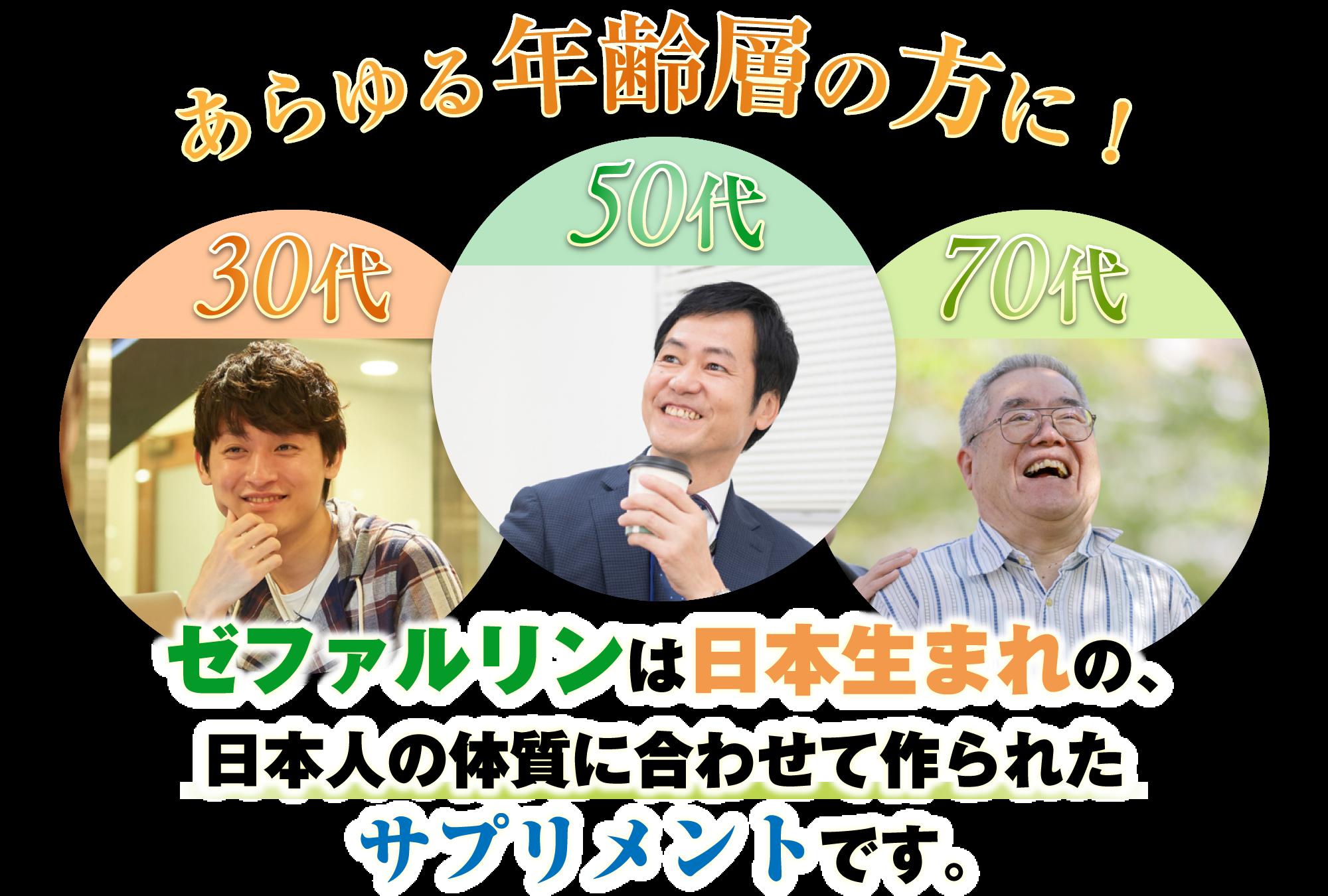 あらゆる年齢層の方に!ゼファルリンは日本生まれの、日本人の体質に合わせて作られたサプリメントです。