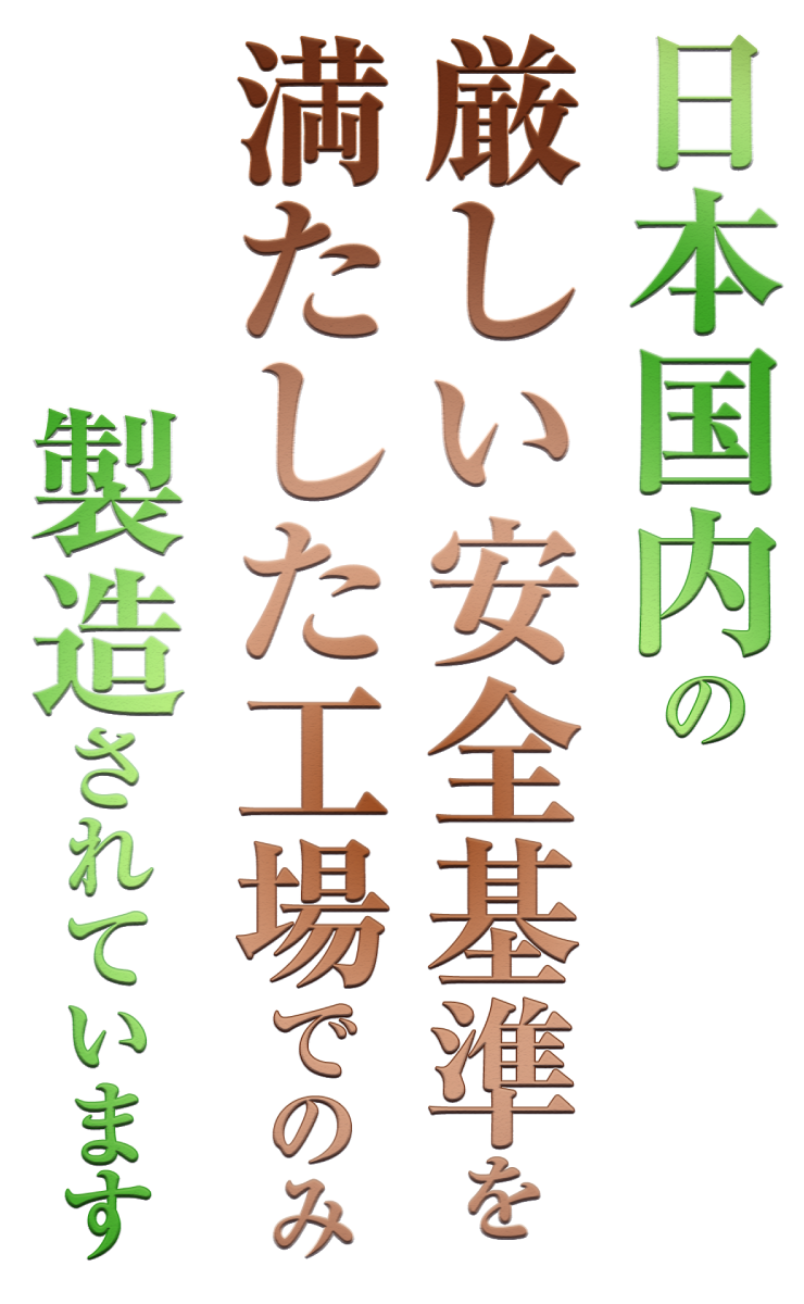 日本国内の厳しい安全基準を満たした工場でのみ製造されています